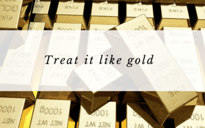 Treat it like gold.