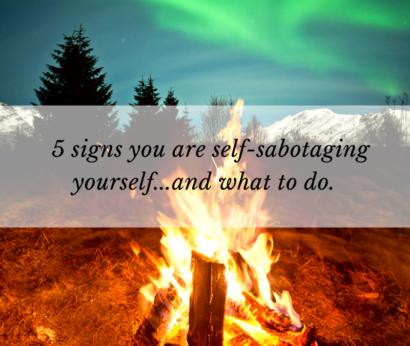 5 signs you are self-sabotaging yourself…and what to do about it.